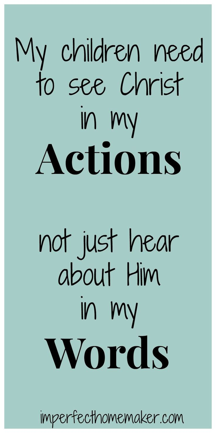 Regardless of their age, my children need to see Christ in my actions, not just hear about Him in my words.