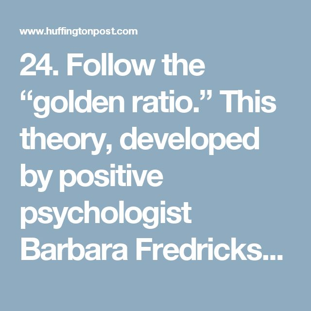 "24. Follow the ""golden ratio.""    This theory, developed by positive psychologist Barbara Fredrickson, holds that for every one negative experience you have, you should have three positive ones in order to achieve happiness. Makes sense to us!"
