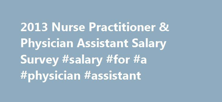 2013 Nurse Practitioner & Physician Assistant Salary Survey #salary #for #a #physician #assistant http://lesotho.nef2.com/2013-nurse-practitioner-physician-assistant-salary-survey-salary-for-a-physician-assistant/  # 2013 Nurse Practitioner & Physician Assistant Salary Survey According to the National Bureau of Economic Research, the Great Recession ended in June 2009, but the recovery has been slow to materialize. Unemployment hovers around 8%, and many Americans continue to struggle…