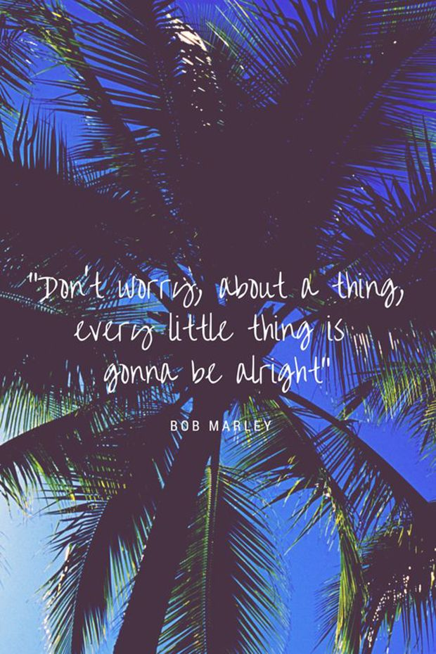 """""""Don't worry about a thing, every little thing is gonna be alright."""" -Bob Marley"""