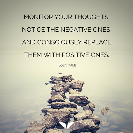 Monitor your thoughts, notice the negative ones, and consciously replace them with positive ones. – Joe Vitale thedailyquotes.com