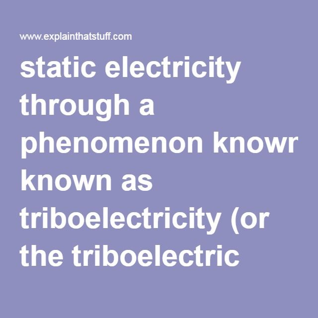 static electricity through a phenomenon known as triboelectricity (or the triboelectric effect)