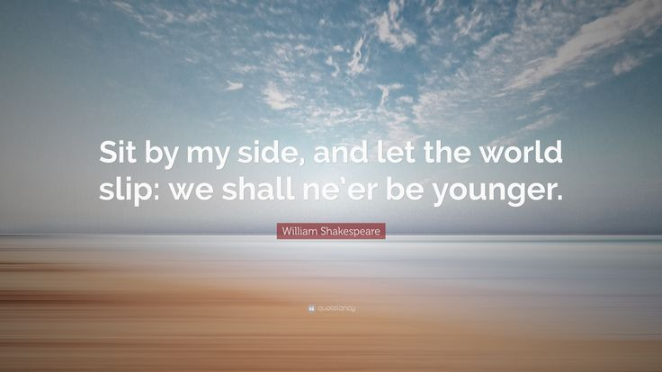 """William Shakespeare Quote: """"Sit by my side, and let the world slip: we shall ne'er be younger."""""""