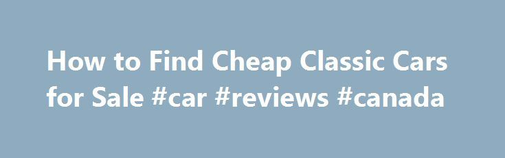 How to Find Cheap Classic Cars for Sale #car #reviews #canada http://remmont.com/how-to-find-cheap-classic-cars-for-sale-car-reviews-canada/  #buy cheap cars # How to Find Cheap Classic Cars for Sale By following a few pointers, you can ensure that you get a great deal on a cheap classic car rather than getting a lemon. Do Your Research Do some research so that you have an idea of what sort of price you can expect to find for the classic car that you want to buy. This will put you in a…