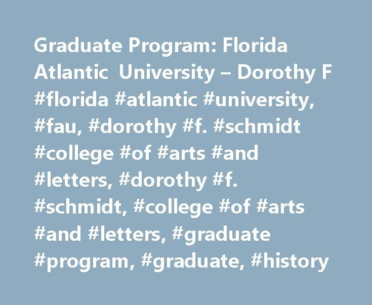 Graduate Program: Florida Atlantic University – Dorothy F #florida #atlantic #university, #fau, #dorothy #f. #schmidt #college #of #arts #and #letters, #dorothy #f. #schmidt, #college #of #arts #and #letters, #graduate #program, #graduate, #history http://france.remmont.com/graduate-program-florida-atlantic-university-dorothy-f-florida-atlantic-university-fau-dorothy-f-schmidt-college-of-arts-and-letters-dorothy-f-schmidt-college-of-arts-and/  # The Master of Arts in History at FAU The MA…