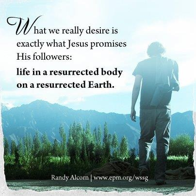 What we really desire is exactly what Jesus promises his followers: life in a resurrected body on a resurrected Earth ~ Randy Alcorn