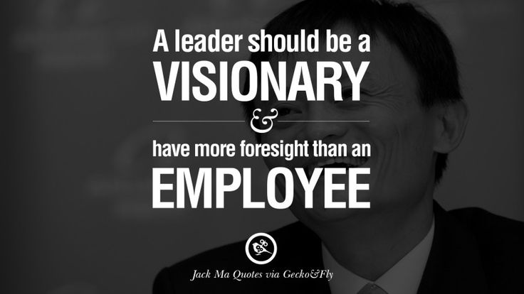 A leader should be visionary and have more foresight than an employee. 30 Jack Ma Quotes on Entrepreneurship, Success, Failure and Competition