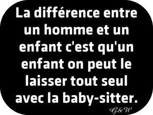 La ≠ entre un homme et un enfant, c'est qu'un enfant on peut le laisser tout seul avec la baby-sitter.