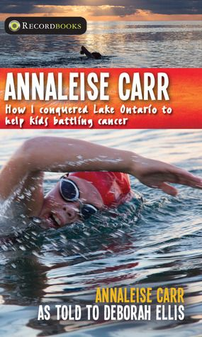 Annaleise Carr: How I Conquered Lake Ontario to Help Kids Battling Cancer by Annaleise Carr, with Deborah Ellis 2015 WINNER