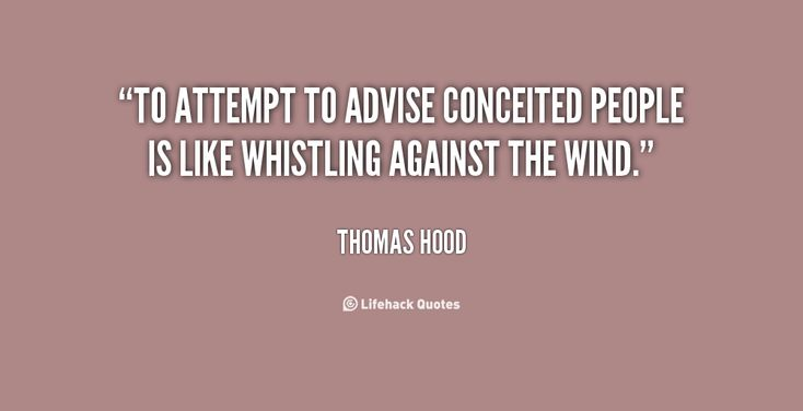 conceited quotes | To attempt to advise conceited people is like whistling against the ...