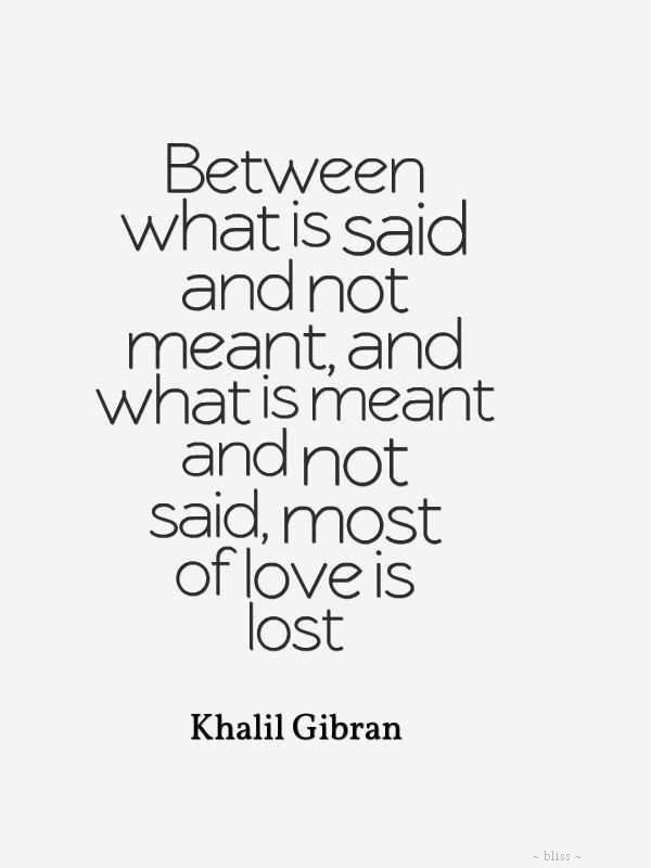 Between what is said and not meant, and what is meant and not said, most of love is lost. Khalil Gibran