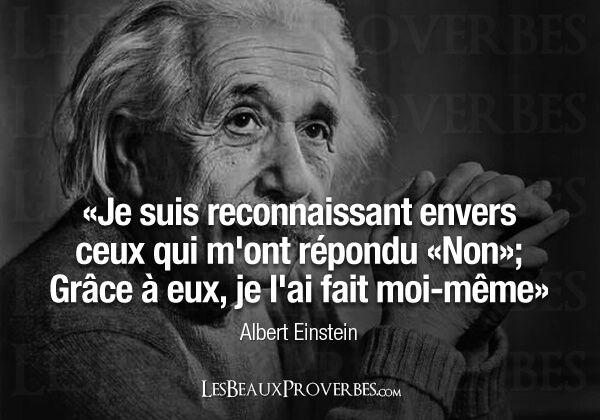 «Je suis reconnaissant envers ceux qui m'ont répondu «Non»; Grâce à eux, je l'ai fait moi-même» Albert Einstein
