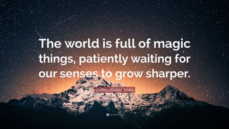 """William Butler Yeats Quote: """"The world is full of magic things, patiently waiting for our senses to grow sharper."""""""