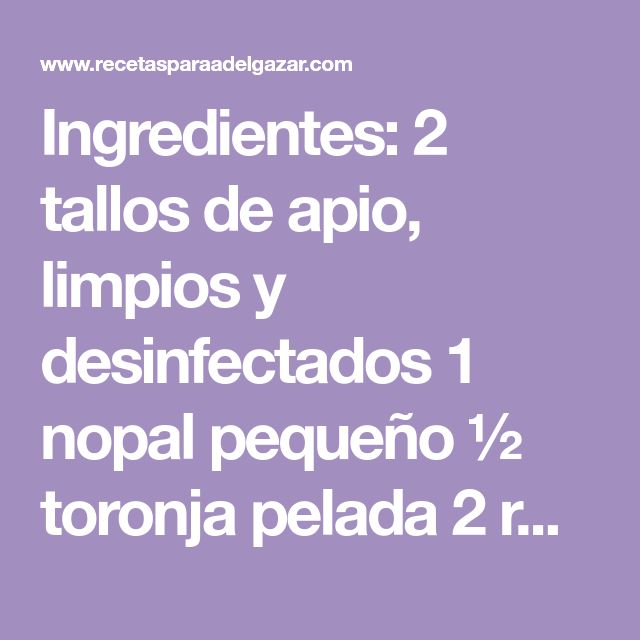 Ingredientes: 2 tallos de apio, limpios y desinfectados 1 nopal pequeño ½ toronja pelada 2 rodajas de piña 2 vasos de agua Preparación: Pon todos los ingredientes en la …