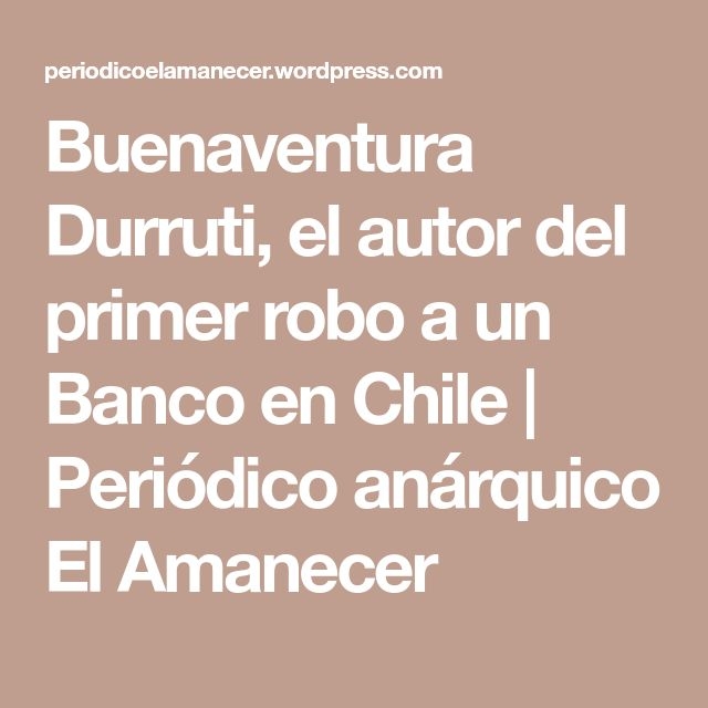 Buenaventura Durruti, el autor del primer robo a un Banco en Chile   Periódico anárquico El Amanecer