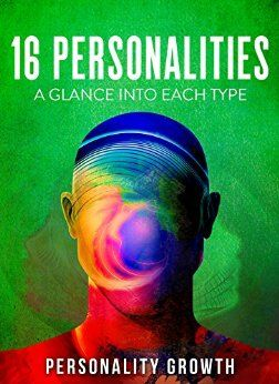 16 Personalities: A Glance Into Each Type: Covering the INFP, INTP, INFJ, and INTJ Personality. by [Growth, Personality]
