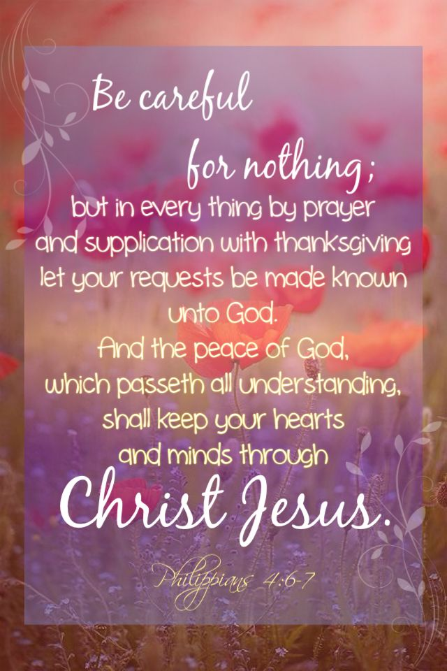 "Philippians 4:6-7: ""Be careful for nothing; but in every thing by prayer and supplication with thanksgiving let your requests be made known unto God. And the peace of God, which passeth all understanding, shall keep your hearts and minds through Christ Jesus."""
