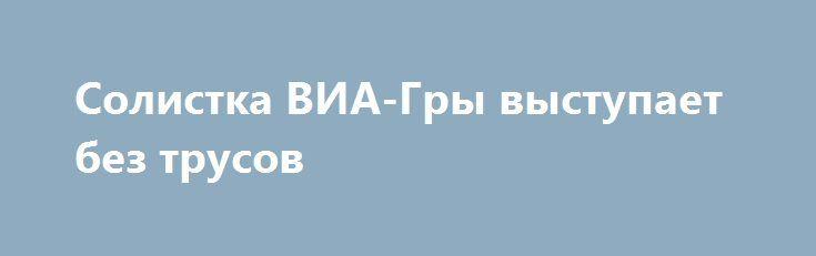 Солистка ВИА-Гры выступает без трусов http://fashion-centr.ru/2016/07/08/%d1%81%d0%be%d0%bb%d0%b8%d1%81%d1%82%d0%ba%d0%b0-%d0%b2%d0%b8%d0%b0-%d0%b3%d1%80%d1%8b-%d0%b2%d1%8b%d1%81%d1%82%d1%83%d0%bf%d0%b0%d0%b5%d1%82-%d0%b1%d0%b5%d0%b7-%d1%82%d1%80%d1%83%d1%81%d0%be%d0%b2/  Солистка «ВИА-Гры» Миша Романова нашла новый способ привлечь к себе внимание. Певица выходит на сцену без трусов. Фанаты обратили внимание, что разрезы на юбке Романовой открывают ее бедра почти до та..