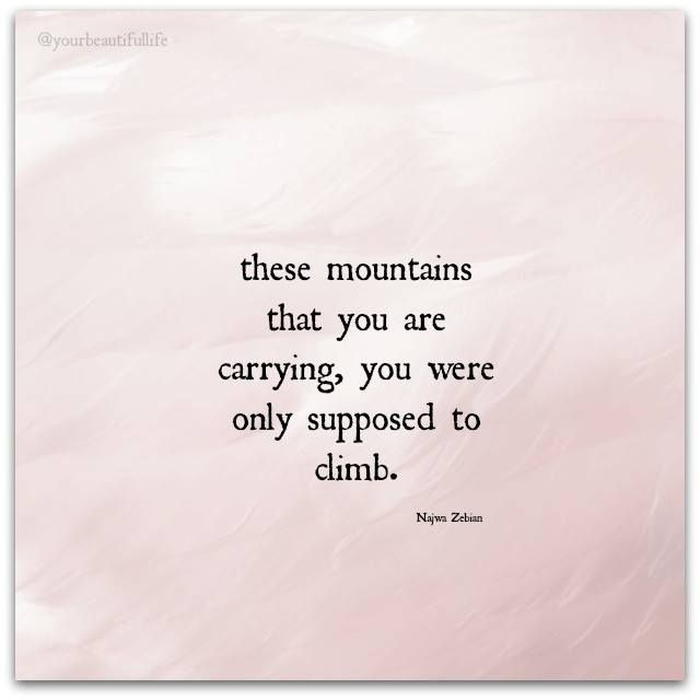 Aahh.... these mountains that you are carrying, you were only supposed to climb. ~ Najwa Zebian