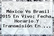 http://tecnoautos.com/wp-content/uploads/imagenes/tendencias/thumbs/mexico-vs-brasil-2015-en-vivo-fecha-horario-y-transmision-en.jpg Mexico Vs Brasil 2015. México Vs Brasil 2015 En Vivo: Fecha, Horario Y Transmisión En ..., Enlaces, Imágenes, Videos y Tweets - http://tecnoautos.com/actualidad/mexico-vs-brasil-2015-mexico-vs-brasil-2015-en-vivo-fecha-horario-y-transmision-en/