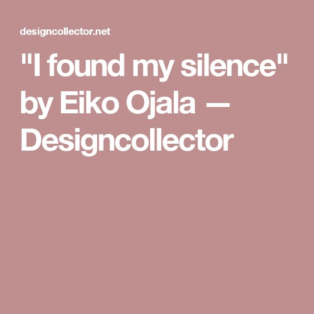 """I found my silence"" by Eiko Ojala — Designcollector"