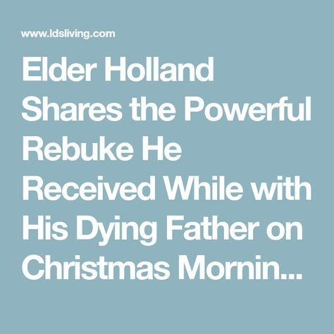 Elder Holland Shares the Powerful Rebuke He Received While with His Dying Father on Christmas Morning | LDS Living