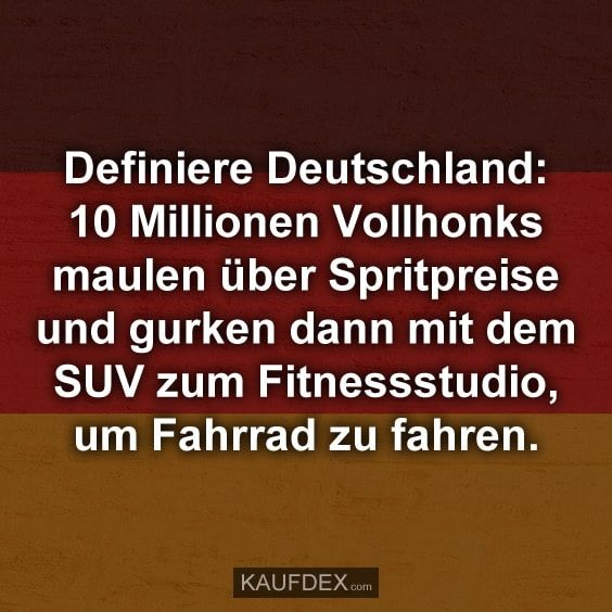 Definiere Deutschland: 10 Millionen Vollhonks maulen über Spritpreise und gurken dann mit dem SUV zum Fitnessstudio, um Fahrrad zu fahren.
