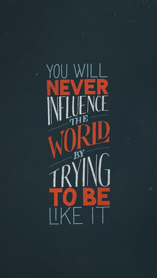 Daily Inspiration: You will never influence the world by trying to be like it.