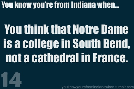 Know you're from Indiana when Notre Dame makes you think South Bend& not the cathedral