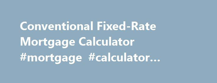 Conventional Fixed-Rate Mortgage Calculator #mortgage #calculator #payment http://mortgage.remmont.com/conventional-fixed-rate-mortgage-calculator-mortgage-calculator-payment/  #conventional mortgage rates # Fixed-Rate Mortgage Calculator Use this fixed-rate mortgage calculator to get an estimate. A fixed rate-loan provides the stability of a consistent rate and monthly mortgage payment over the life of the loan. This fixed-rate mortgage calculator provides customized information based on…