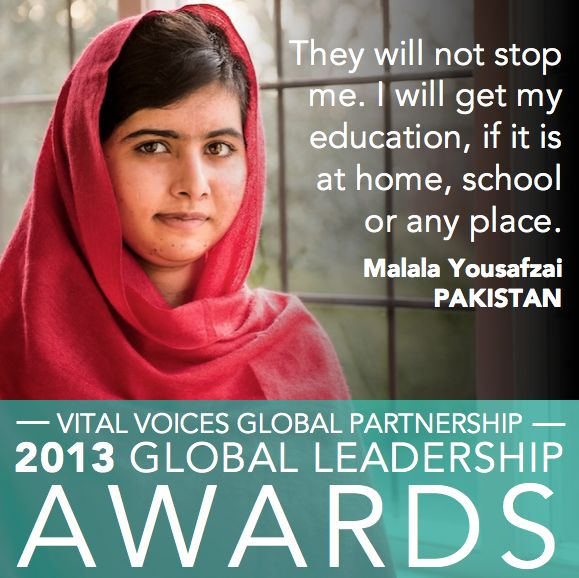 After being shot in the head by a Taliban gunman for demanding girls' rights to education, 15-year-old Malala Yousafzai has become a symbol for the education and empowerment of girls around the world. We're celebrating her truly extraordinary courage and determination tomorrow night at the 2013 Global Leadership Awards: http://vitalvoices.org/global-initiatives/global-leadership-awards