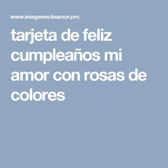 tarjeta de feliz cumpleaños mi amor con rosas de colores