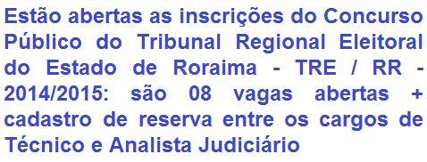 O Tribunal Regional Eleitoral de Roraima - TRE RR, comunica da realização de Concurso Público para provimento de 08 (oito) vagas + formação de cadastro de reserva nos cargos de Técnico Judiciário (Nível Médio) e Analista Judiciário (Nível Superior) do Quadro Permanente de Pessoal deste Tribunal. Os vencimentos oferecidos são de R$ 5.425,79 (Técnico) e de R$ 8.863,84 (Analista).