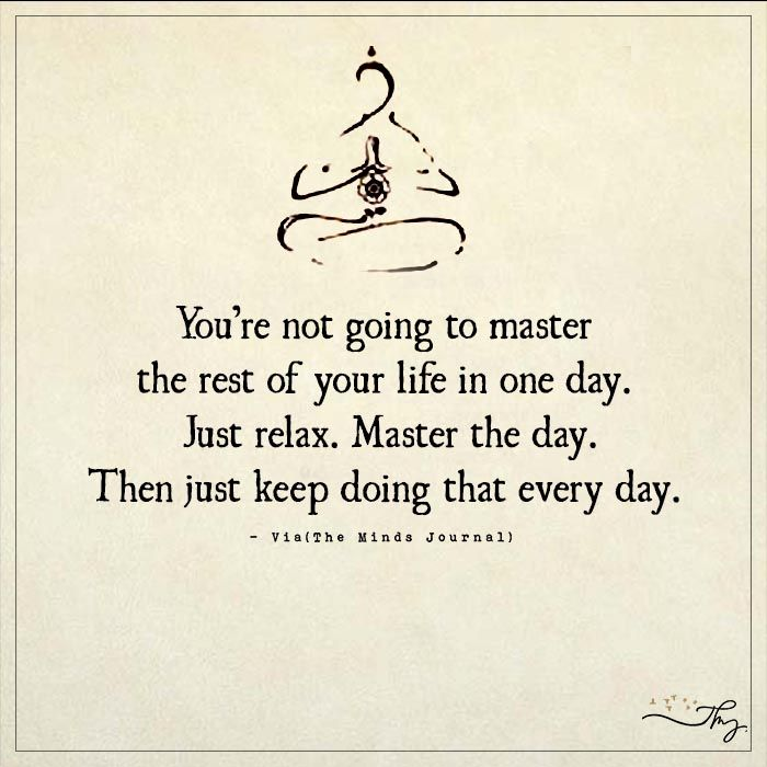 You're going to master the rest of your life in one day. - http://themindsjournal.com/youre-going-to-master-the-rest-of-your-life-in-one-day/