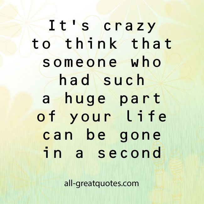 It's crazy to think that someone who had such a huge part of your life can be gone in a second. #grief #loss #inlovingmemory | all-greatquotes.com