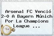 http://tecnoautos.com/wp-content/uploads/imagenes/tendencias/thumbs/arsenal-fc-vencio-20-a-bayern-munich-por-la-champions-league.jpg Champions League. Arsenal FC venció 2-0 a Bayern Múnich por la Champions League ..., Enlaces, Imágenes, Videos y Tweets - http://tecnoautos.com/actualidad/champions-league-arsenal-fc-vencio-20-a-bayern-munich-por-la-champions-league/