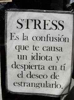 Estrés es la confusión que te causa un idiota y despierta en ti el deseo de estrangularlo