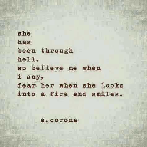 "She has been through hell. So believe me when I say, fear her when she looks into a fire and smiles.""  e. corona"