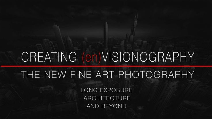 Creating (en)Visionography Video Tutorial – Fine Art, Long Exposure, Architecture and Beyond - RELEASE NOVEMBER 2016