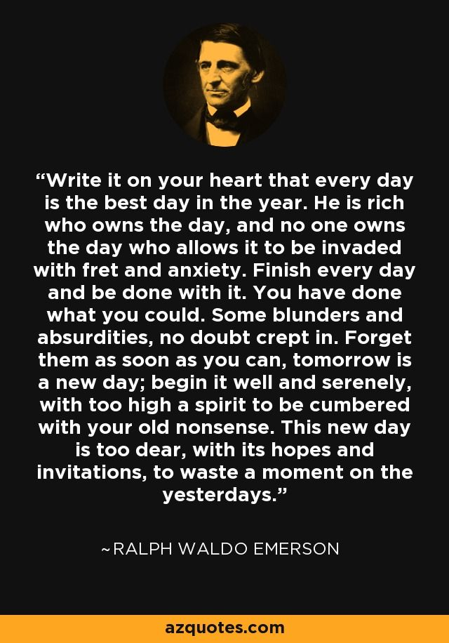 Write it on your heart that every day is the best day in the year. He is rich who owns the day, and no one owns the day who allows it to be invaded with fret and anxiety. Finish every day and be done with it. You have done what you could. Some blunders and absurdities, no doubt crept in. Forget them as soon as you can, tomorrow is a new day; begin it well and serenely, with too high a spirit to be cumbered with your old nonsense. This new day is too dear, with its hopes and invitations, to…