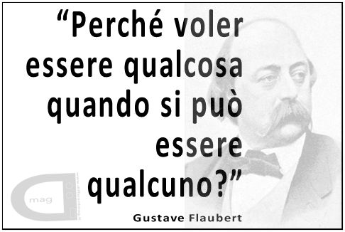 """""""Perché voler essere qualcosa quando si può essere qualcuno?""""   Gustave Flaubert"""