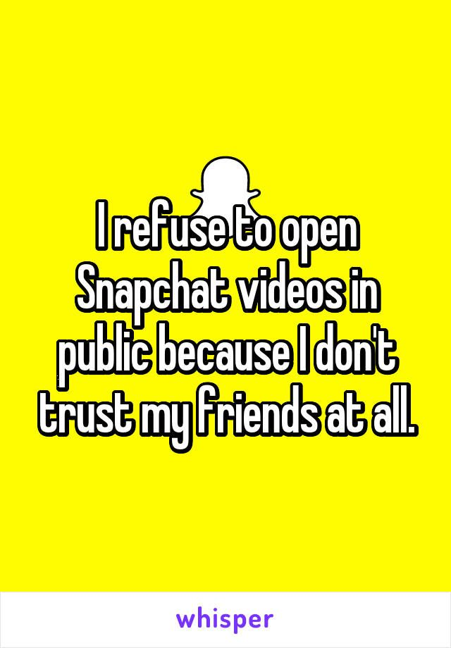I refuse to open Snapchat videos in public because I don't trust my friends at all.