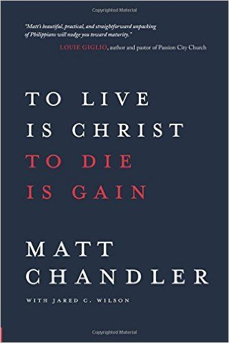 To Live Is Christ to Die Is Gain: Matt Chandler, Jared C. Wilson: 9780781412179: AmazonSmile: Books
