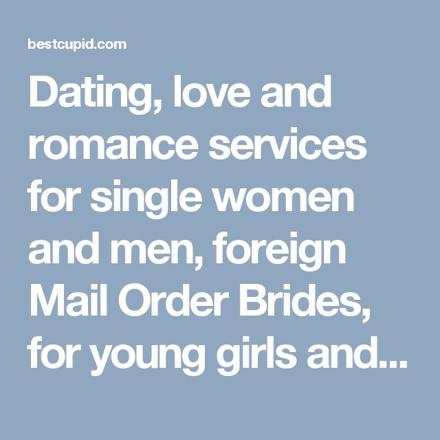 Dating, love and romance services for single women and men, foreign Mail Order Brides, for young girls and boys and mature man and woman