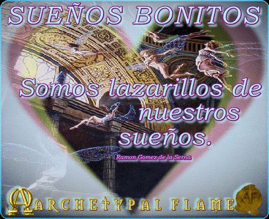 Archetypal Flame - suenos bonitos suenos bonitos queridas almas Somos lazarillos de nuestros sueños. Ramón Gómez De La Serna Amor y Luz,♡ ☯ ∞ ☼ beautiful dreams beloved souls We are the seeing eye of our dreams. Ramon Gomez de la Serna Love and Light♡ ☯ ∞ ☼ Agape ke Fos♡ ☯ ∞ ☼  #ARCHETYPAL #FLAME #GIFS #gif #positive #quotes #frases #φράσεις #improvement #mind #agape #love #light #fos #amor #luz #νους #βελτίωση #αγάπη #φως #θετική #σκέψη #thinking #power #suenos #bonitos