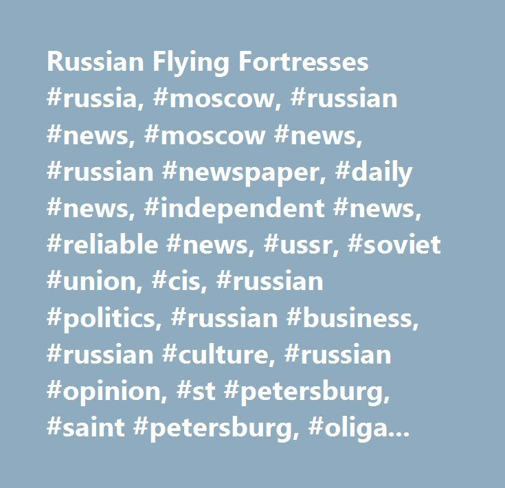 Russian Flying Fortresses #russia, #moscow, #russian #news, #moscow #news, #russian #newspaper, #daily #news, #independent #news, #reliable #news, #ussr, #soviet #union, #cis, #russian #politics, #russian #business, #russian #culture, #russian #opinion, #st #petersburg, #saint #petersburg, #oligarch, #kremlin, #berezovsky, #khodorkovsky, #abramovich, #putin, #yeltsin, #kursk, #kgb, #fsb, #russia, #news, #russia #news, #finance, #business, #weather, #sports, #map #of #russia, #newspapers…