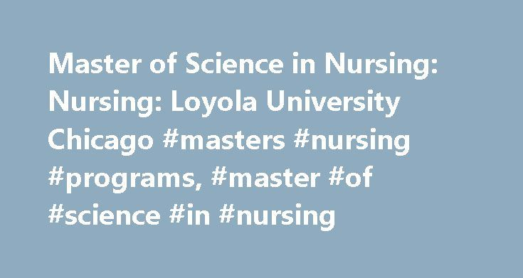 Master of Science in Nursing: Nursing: Loyola University Chicago #masters #nursing #programs, #master #of #science #in #nursing http://kentucky.nef2.com/master-of-science-in-nursing-nursing-loyola-university-chicago-masters-nursing-programs-master-of-science-in-nursing/  # Loyola University Chicago Master of Science in Nursing Admission and Application Please note: The United States Department of Education requires that any institution offering distance education programs to students outside…
