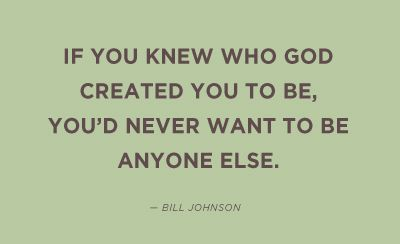 And I don't want to be anyone but ME!  I love who He created ME to BE!