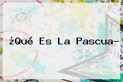 http://tecnoautos.com/wp-content/uploads/imagenes/tendencias/thumbs/que-es-la-pascua.jpg Que Es La Pascua. ¿Qué es la Pascua?, Enlaces, Imágenes, Videos y Tweets - http://tecnoautos.com/actualidad/que-es-la-pascua-que-es-la-pascua/