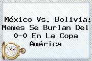 http://tecnoautos.com/wp-content/uploads/imagenes/tendencias/thumbs/mexico-vs-bolivia-memes-se-burlan-del-00-en-la-copa-america.jpg Mexico Vs Bolivia. México vs. Bolivia: memes se burlan del 0-0 en la Copa América, Enlaces, Imágenes, Videos y Tweets - http://tecnoautos.com/actualidad/mexico-vs-bolivia-mexico-vs-bolivia-memes-se-burlan-del-00-en-la-copa-america/